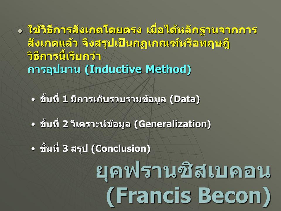 ยุคฟรานซิสเบคอน (Francis Becon)  ใช้วิธีการสังเกตโดยตรง เมื่อได้หลักฐานจากการ สังเกตแล้ว จึงสรุปเป็นกฏเกณฑ์หรือทฤษฎี วิธีการนี้เรียกว่า การอุปมาน (In