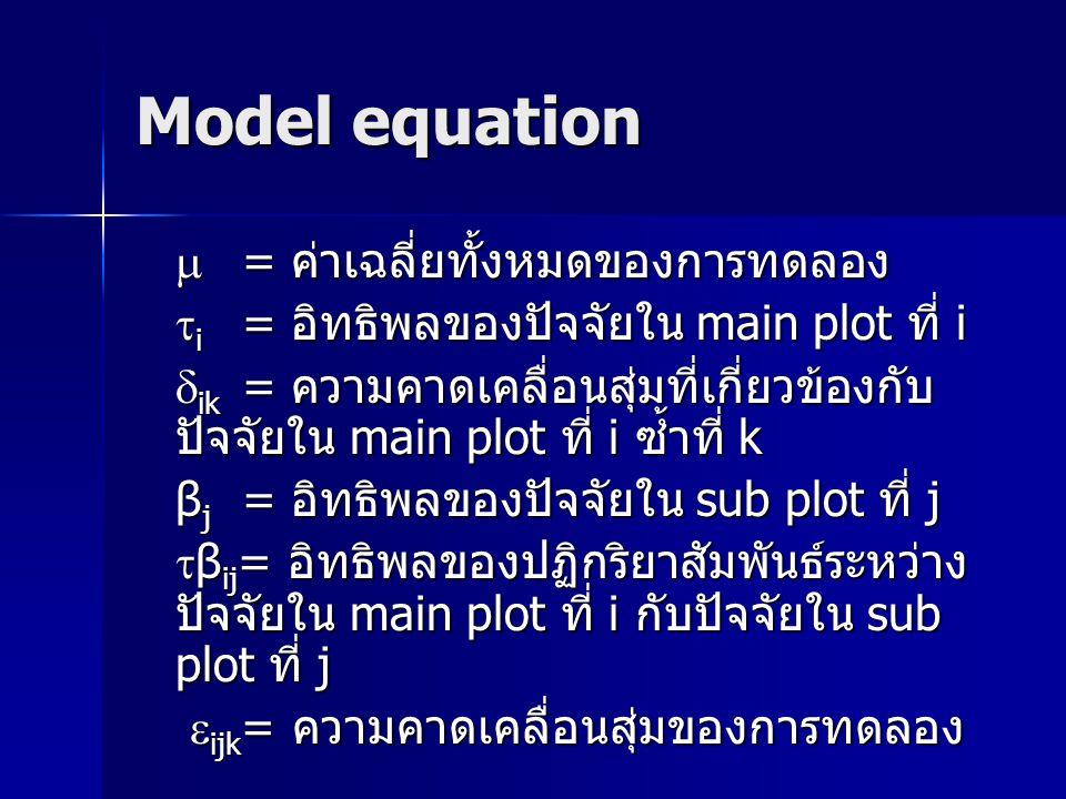 Model equation  = ค่าเฉลี่ยทั้งหมดของการทดลอง  i = อิทธิพลของปัจจัยใน main plot ที่ i  ik = ความคาดเคลื่อนสุ่มที่เกี่ยวข้องกับ ปัจจัยใน main plot ท