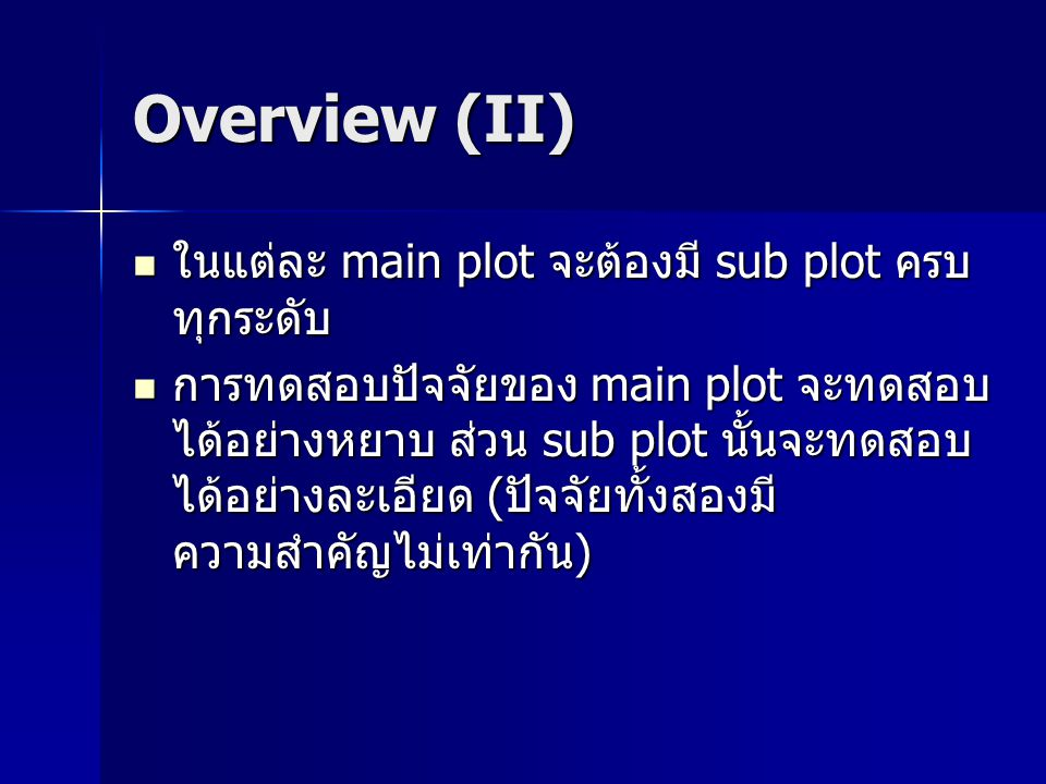 Overview (II) ในแต่ละ main plot จะต้องมี sub plot ครบ ทุกระดับ ในแต่ละ main plot จะต้องมี sub plot ครบ ทุกระดับ การทดสอบปัจจัยของ main plot จะทดสอบ ได