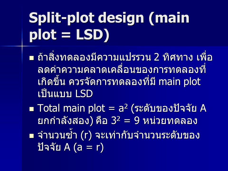 Split-plot design (main plot = LSD) ถ้าสิ่งทดลองมีความแปรรวน 2 ทิศทาง เพื่อ ลดค่าความคลาดเคลื่อนของการทดลองที่ เกิดขึ้น ควรจัดการทดลองที่มี main plot