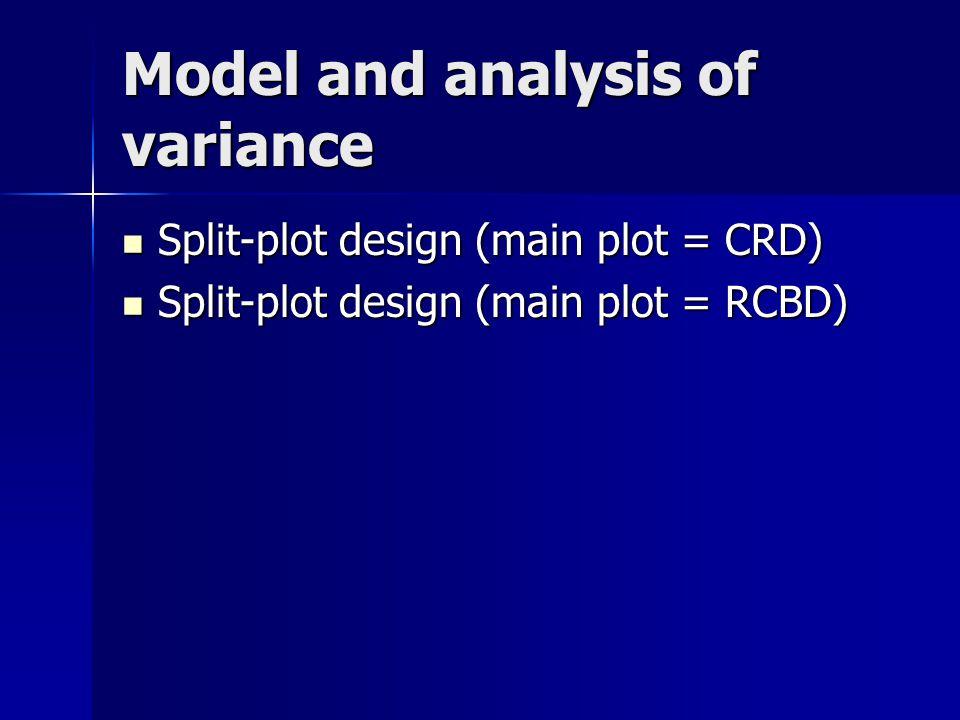 Model and analysis of variance Split-plot design (main plot = CRD) Split-plot design (main plot = CRD) Split-plot design (main plot = RCBD) Split-plot