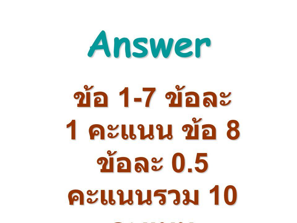 Answer ข้อ 1-7 ข้อละ 1 คะแนน ข้อ 8 ข้อละ 0.5 คะแนนรวม 10 คะแนน