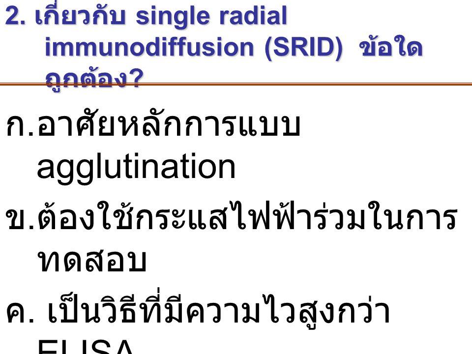 2. เกี่ยวกับ single radial immunodiffusion (SRID) ข้อใด ถูกต้อง ? ก.อาศัยหลักการแบบ agglutination ข.ต้องใช้กระแสไฟฟ้าร่วมในการ ทดสอบ ค. เป็นวิธีที่มีค