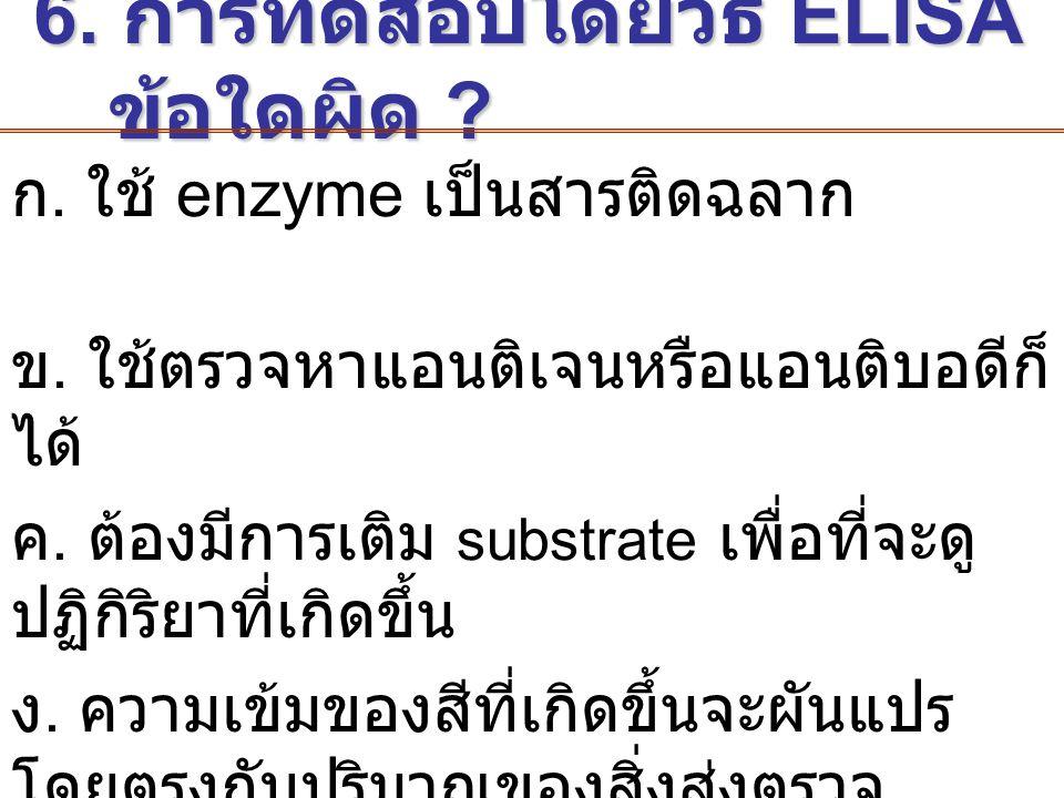6. การทดสอบโดยวิธี ELISA ข้อใดผิด ? 6. การทดสอบโดยวิธี ELISA ข้อใดผิด ? ก. ใช้ enzyme เป็นสารติดฉลาก ข. ใช้ตรวจหาแอนติเจนหรือแอนติบอดีก็ ได้ ค. ต้องมี