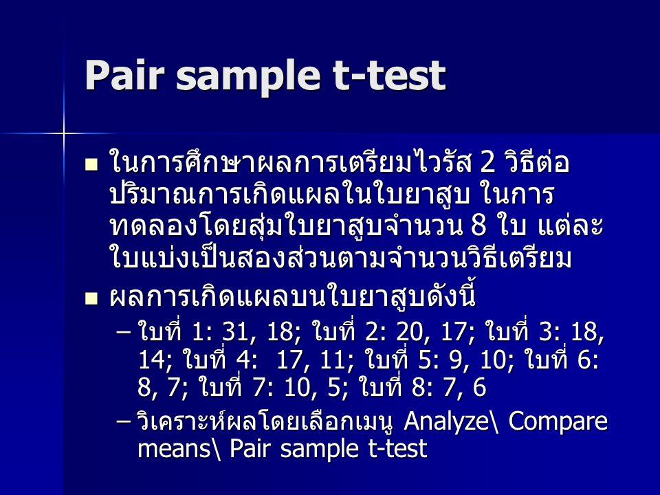 Pair sample t-test ในการศึกษาผลการเตรียมไวรัส 2 วิธีต่อ ปริมาณการเกิดแผลในใบยาสูบ ในการ ทดลองโดยสุ่มใบยาสูบจำนวน 8 ใบ แต่ละ ใบแบ่งเป็นสองส่วนตามจำนวนวิธีเตรียม ในการศึกษาผลการเตรียมไวรัส 2 วิธีต่อ ปริมาณการเกิดแผลในใบยาสูบ ในการ ทดลองโดยสุ่มใบยาสูบจำนวน 8 ใบ แต่ละ ใบแบ่งเป็นสองส่วนตามจำนวนวิธีเตรียม ผลการเกิดแผลบนใบยาสูบดังนี้ ผลการเกิดแผลบนใบยาสูบดังนี้ –ใบที่ 1: 31, 18; ใบที่ 2: 20, 17; ใบที่ 3: 18, 14; ใบที่ 4: 17, 11; ใบที่ 5: 9, 10; ใบที่ 6: 8, 7; ใบที่ 7: 10, 5; ใบที่ 8: 7, 6 –วิเคราะห์ผลโดยเลือกเมนู Analyze\ Compare means\ Pair sample t-test