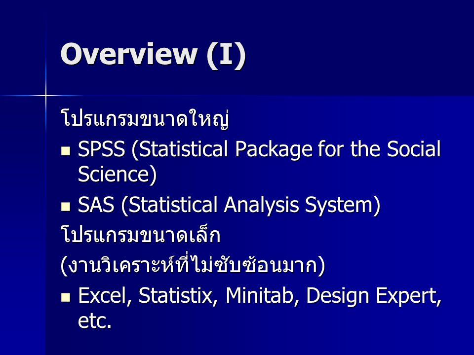 Overview (I) โปรแกรมขนาดใหญ่ SPSS (Statistical Package for the Social Science) SPSS (Statistical Package for the Social Science) SAS (Statistical Analysis System) SAS (Statistical Analysis System)โปรแกรมขนาดเล็ก (งานวิเคราะห์ที่ไม่ซับซ้อนมาก) Excel, Statistix, Minitab, Design Expert, etc.