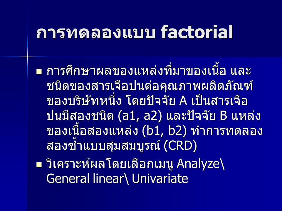 การทดลองแบบ factorial การศึกษาผลของแหล่งที่มาของเนื้อ และ ชนิดของสารเจือปนต่อคุณภาพผลิตภัณฑ์ ของบริษัทหนึ่ง โดยปัจจัย A เป็นสารเจือ ปนมีสองชนิด (a1, a2) และปัจจัย B แหล่ง ของเนื้อสองแหล่ง (b1, b2) ทำการทดลอง สองซ้ำแบบสุ่มสมบูรณ์ (CRD) การศึกษาผลของแหล่งที่มาของเนื้อ และ ชนิดของสารเจือปนต่อคุณภาพผลิตภัณฑ์ ของบริษัทหนึ่ง โดยปัจจัย A เป็นสารเจือ ปนมีสองชนิด (a1, a2) และปัจจัย B แหล่ง ของเนื้อสองแหล่ง (b1, b2) ทำการทดลอง สองซ้ำแบบสุ่มสมบูรณ์ (CRD) วิเคราะห์ผลโดยเลือกเมนู Analyze\ General linear\ Univariate วิเคราะห์ผลโดยเลือกเมนู Analyze\ General linear\ Univariate