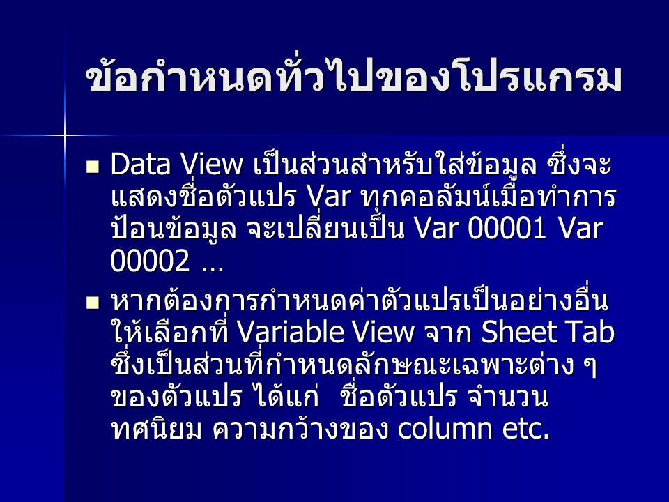 ข้อกำหนดทั่วไปของโปรแกรม Data View เป็นส่วนสำหรับใส่ข้อมูล ซึ่งจะ แสดงชื่อตัวแปร Var ทุกคอลัมน์เมื่อทำการ ป้อนข้อมูล จะเปลี่ยนเป็น Var 00001 Var 00002 … Data View เป็นส่วนสำหรับใส่ข้อมูล ซึ่งจะ แสดงชื่อตัวแปร Var ทุกคอลัมน์เมื่อทำการ ป้อนข้อมูล จะเปลี่ยนเป็น Var 00001 Var 00002 … หากต้องการกำหนดค่าตัวแปรเป็นอย่างอื่น ให้เลือกที่ Variable View จาก Sheet Tab ซึ่งเป็นส่วนที่กำหนดลักษณะเฉพาะต่าง ๆ ของตัวแปร ได้แก่ ชื่อตัวแปร จำนวน ทศนิยม ความกว้างของ column etc.
