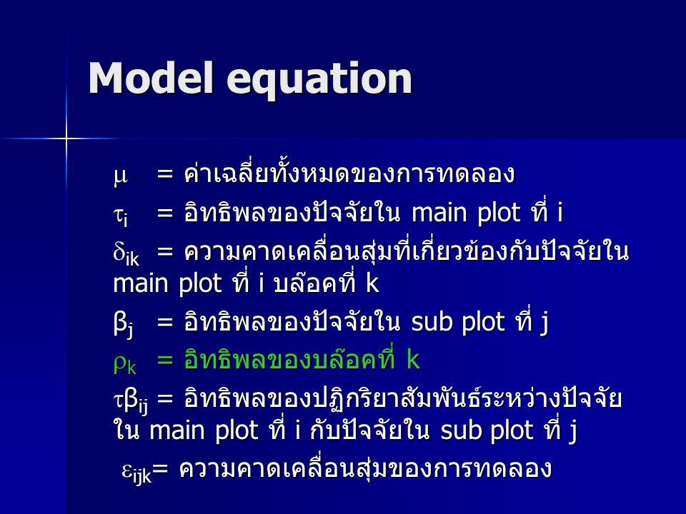 Model equation  = ค่าเฉลี่ยทั้งหมดของการทดลอง  i = อิทธิพลของปัจจัยใน main plot ที่ i  ik = ความคาดเคลื่อนสุ่มที่เกี่ยวข้องกับปัจจัยใน main plot ที