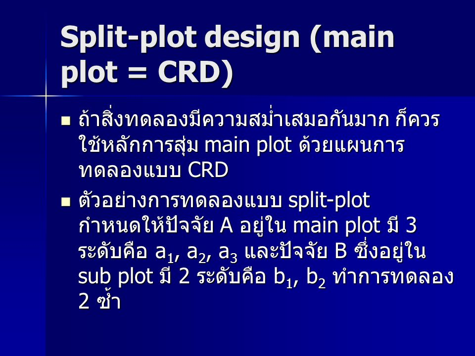 Split-plot design (main plot = CRD) Total main plot = a x r = ระดับของ ปัจจัย A x จำนวนซ้ำ = 3 x 2 = 6 หน่วย ทดลอง Total main plot = a x r = ระดับของ ปัจจัย A x จำนวนซ้ำ = 3 x 2 = 6 หน่วย ทดลอง ทำการสุ่มแบ่งหน่วยทดลองทั้งหมด ออก เป็น 3 กลุ่มตามจำนวนของปัจจัย A โดยให้ แต่ละกลุ่มมี 2 หน่วยทดลองตามจำนวนซ้ำ ทำการสุ่มแบ่งหน่วยทดลองทั้งหมด ออก เป็น 3 กลุ่มตามจำนวนของปัจจัย A โดยให้ แต่ละกลุ่มมี 2 หน่วยทดลองตามจำนวนซ้ำ a1a1 a1a1 a2a2 a2a2 a3a3 a3a3 Rep.