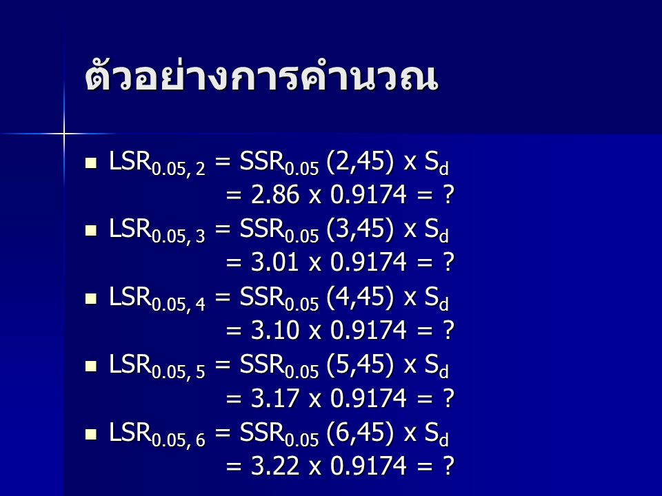 ตัวอย่างการคำนวณ LSR 0.05, 2 = SSR 0.05 (2,45) x S d LSR 0.05, 2 = SSR 0.05 (2,45) x S d = 2.86 x 0.9174 = ? = 2.86 x 0.9174 = ? LSR 0.05, 3 = SSR 0.0
