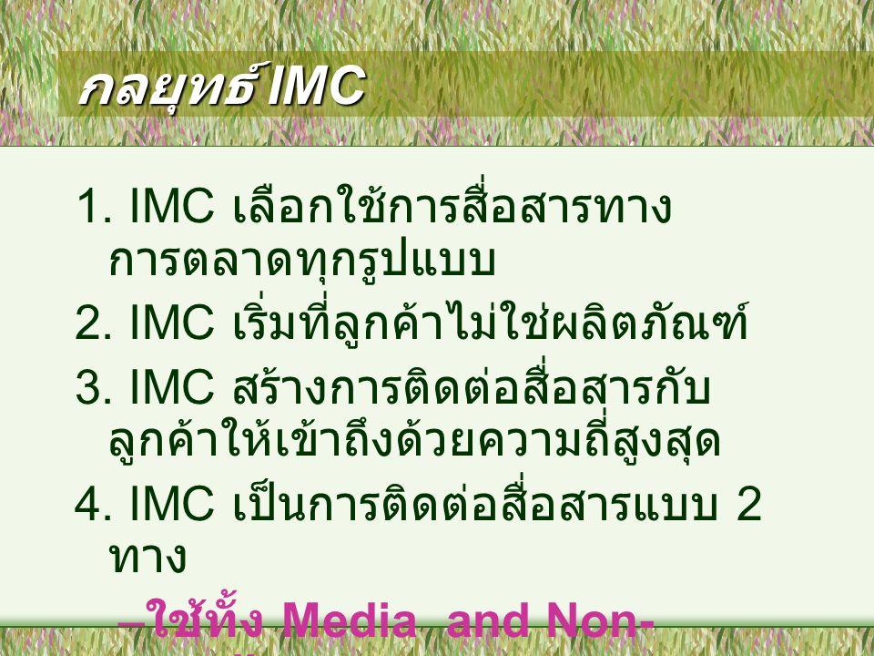 กลยุทธ์ IMC 1. IMC เลือกใช้การสื่อสารทาง การตลาดทุกรูปแบบ 2. IMC เริ่มที่ลูกค้าไม่ใช่ผลิตภัณฑ์ 3. IMC สร้างการติดต่อสื่อสารกับ ลูกค้าให้เข้าถึงด้วยควา
