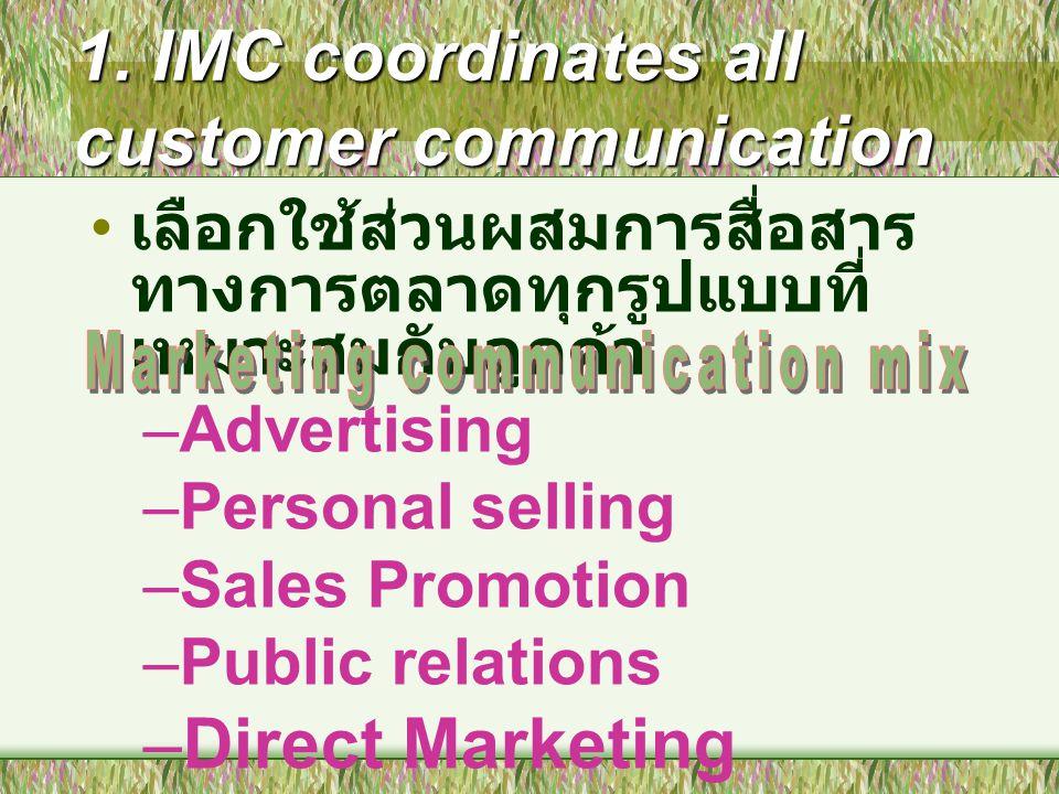 1. IMC coordinates all customer communication เลือกใช้ส่วนผสมการสื่อสาร ทางการตลาดทุกรูปแบบที่ เหมาะสมกับลูกค้า –Advertising –Personal selling –Sales