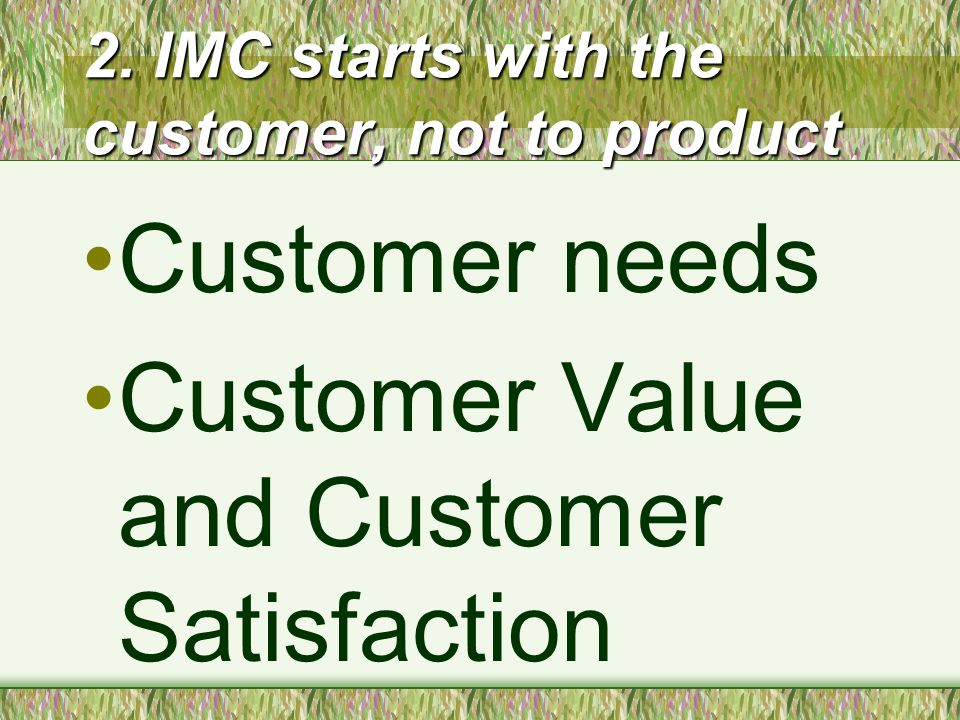 2. IMC starts with the customer, not to product Customer needs Customer Value and Customer Satisfaction