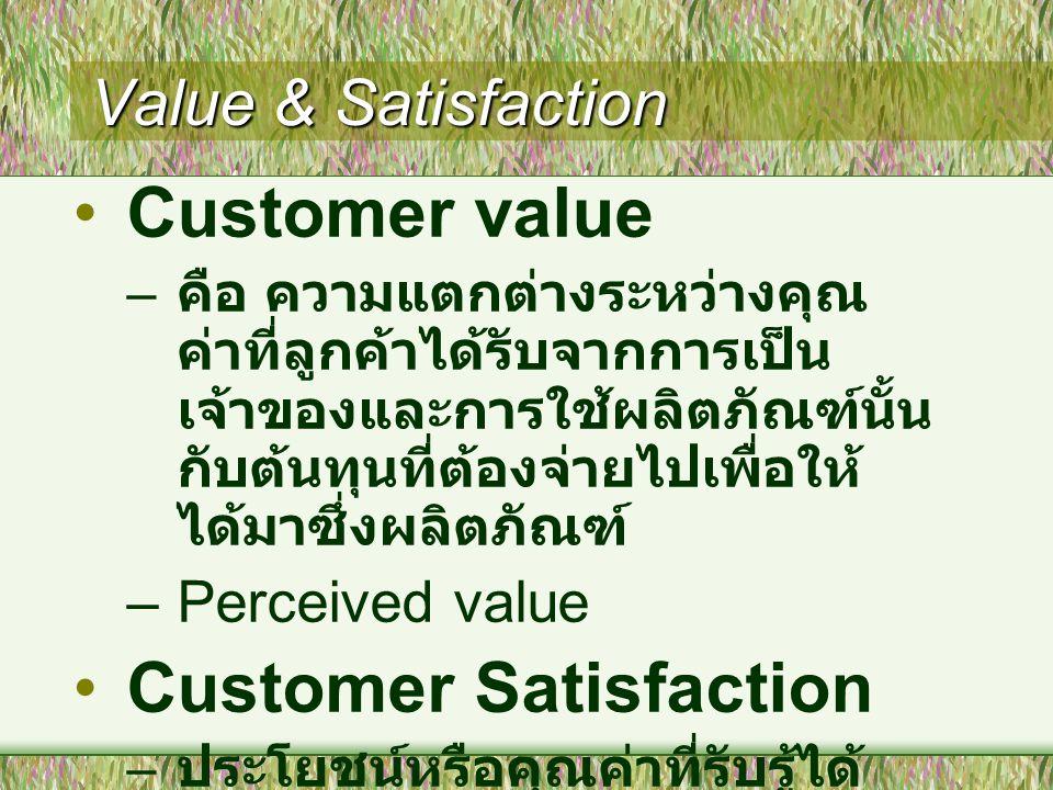 Value & Satisfaction Customer value – คือ ความแตกต่างระหว่างคุณ ค่าที่ลูกค้าได้รับจากการเป็น เจ้าของและการใช้ผลิตภัณฑ์นั้น กับต้นทุนที่ต้องจ่ายไปเพื่อให้ ได้มาซึ่งผลิตภัณฑ์ –Perceived value Customer Satisfaction – ประโยชน์หรือคุณค่าที่รับรู้ได้ จากการใช้ผลิตภัณฑ์เมื่อเทียบ กับสิ่งที่ลูกค้าคาดหวัง