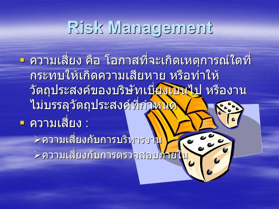 Risk Management  ความเสี่ยง คือ โอกาสที่จะเกิดเหตุการณ์ใดที่ กระทบให้เกิดความเสียหาย หรือทำให้ วัตถุประสงค์ของบริษัทเบี่ยงเบนไป หรืองาน ไม่บรรลุวัตถุประสงค์ที่กำหนด  ความเสี่ยง :  ความเสี่ยงกับการบริหารงาน  ความเสี่ยงกับการตรวจสอบภายใน