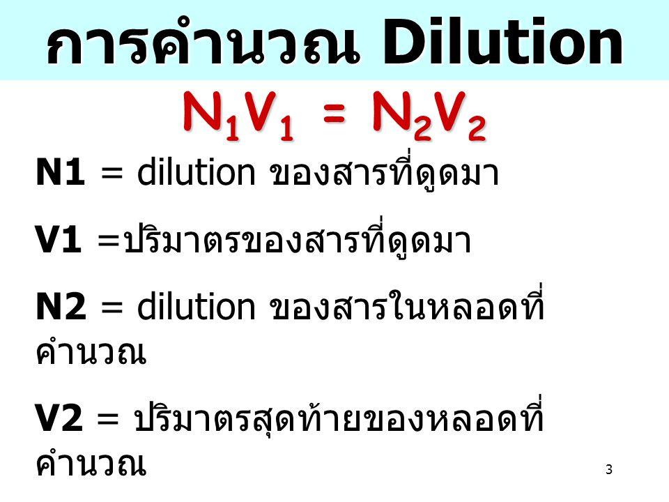 3 N1 = dilution ของสารที่ดูดมา V1 = ปริมาตรของสารที่ดูดมา N2 = dilution ของสารในหลอดที่ คำนวณ V2 = ปริมาตรสุดท้ายของหลอดที่ คำนวณ (V2 = V1 + ปริมาตรของน้ำในหลอดที่ คำนวณ ) การคำนวณ Dilution N 1 V 1 = N 2 V 2