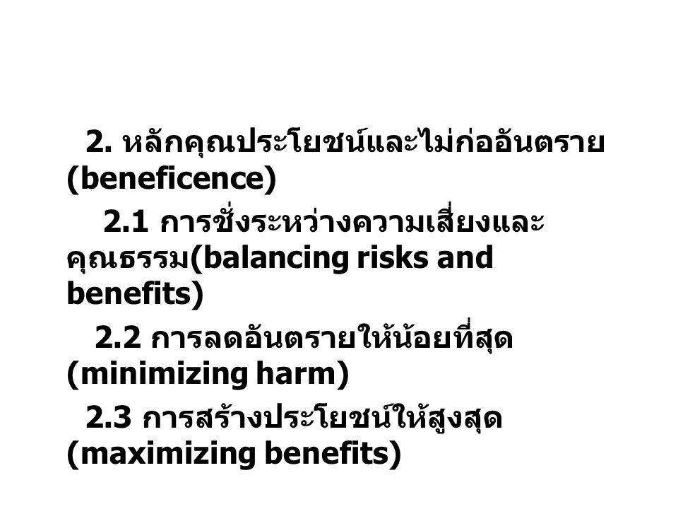 2. หลักคุณประโยชน์และไม่ก่ออันตราย (beneficence) 2.1 การชั่งระหว่างความเสี่ยงและ คุณธรรม (balancing risks and benefits) 2.2 การลดอันตรายให้น้อยที่สุด