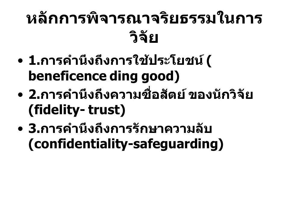 หลักการพิจารณาจริยธรรมในการ วิจัย 1. การคำนึงถึงการใช้ประโยชน์ ( beneficence ding good) 2. การคำนึงถึงความซื่อสัตย์ ของนักวิจัย (fidelity- trust) 3. ก