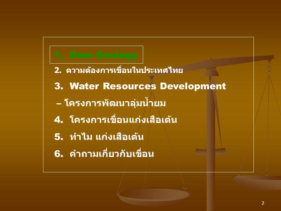 2 1. Dam Geology 2. ความต้องการเขื่อนในประเทศไทย 3. Water Resources Development – โครงการพัฒนาลุ่มน้ำยม 4. โครงการเขื่อนแก่งเสือเต้น 5. ทำไม แก่งเสือเ