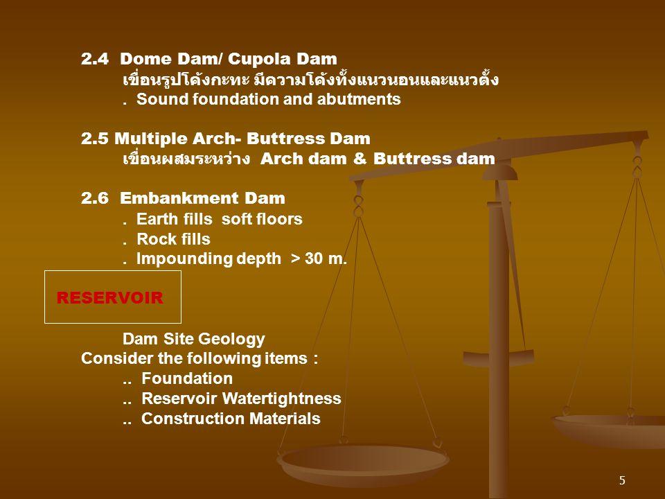 5 2.4 Dome Dam/ Cupola Dam เขื่อนรูปโค้งกะทะ มีความโค้งทั้งแนวนอนและแนวตั้ง. Sound foundation and abutments 2.5 Multiple Arch- Buttress Dam เขื่อนผสมร