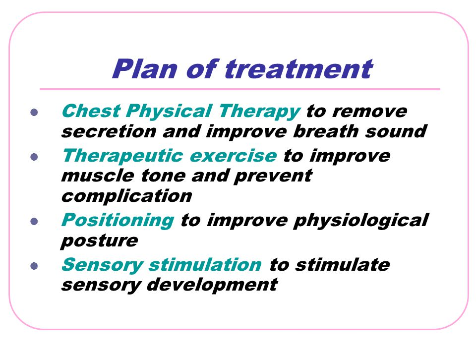 Plan of treatment Chest Physical Therapy to remove secretion and improve breath sound Therapeutic exercise to improve muscle tone and prevent complica