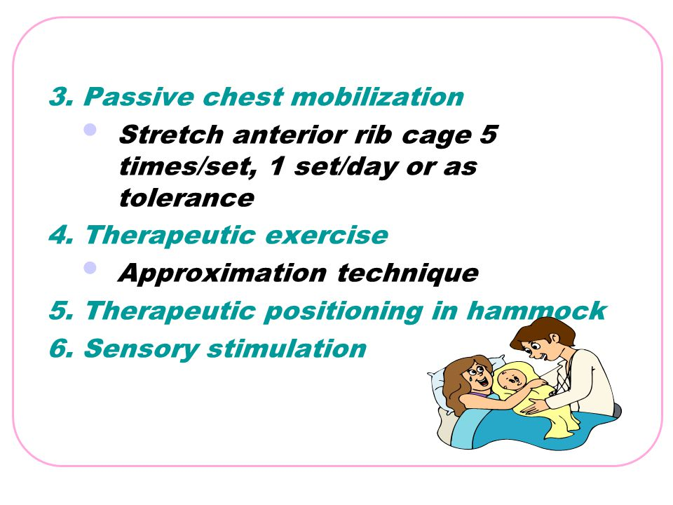 3. Passive chest mobilization Stretch anterior rib cage 5 times/set, 1 set/day or as tolerance 4. Therapeutic exercise Approximation technique 5. Ther