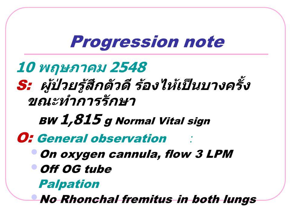 Progression note 10 พฤษภาคม 2548 S: ผู้ป่วยรู้สึกตัวดี ร้องไห้เป็นบางครั้ง ขณะทำการรักษา BW 1,815 g Normal Vital sign O: General observation: On oxyge