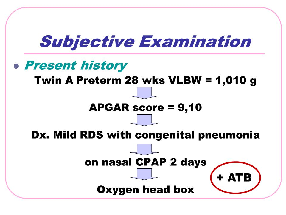 Subjective Examination Present history Twin A Preterm 28 wks VLBW = 1,010 g APGAR score = 9,10 Dx. Mild RDS with congenital pneumonia on nasal CPAP 2
