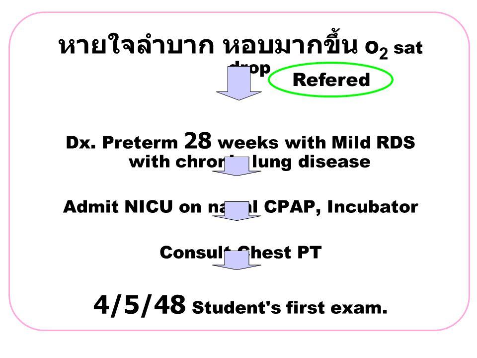 หายใจลำบาก หอบมากขึ้น O 2 sat drop Dx. Preterm 28 weeks with Mild RDS with chronic lung disease Admit NICU on nasal CPAP, Incubator Consult Chest PT 4