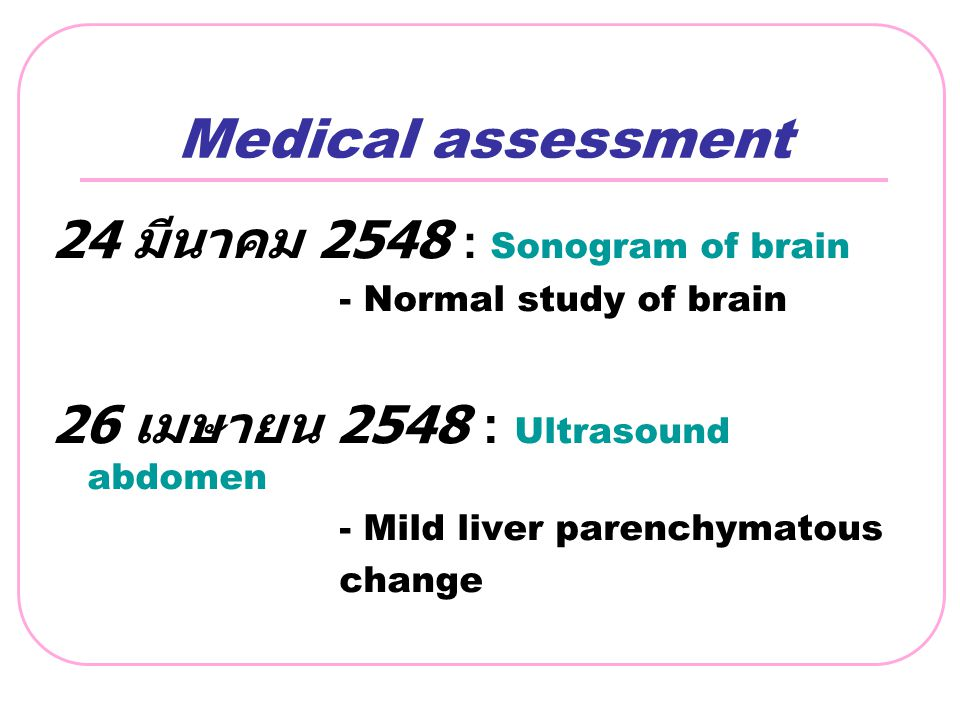 Medical assessment 24 มีนาคม 2548 : Sonogram of brain - Normal study of brain 26 เมษายน 2548 : Ultrasound abdomen - Mild liver parenchymatous change