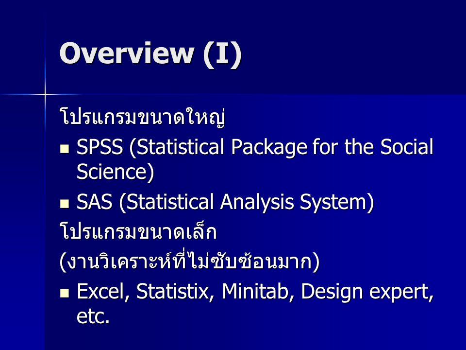 Overview (I) โปรแกรมขนาดใหญ่ SPSS (Statistical Package for the Social Science) SPSS (Statistical Package for the Social Science) SAS (Statistical Anal