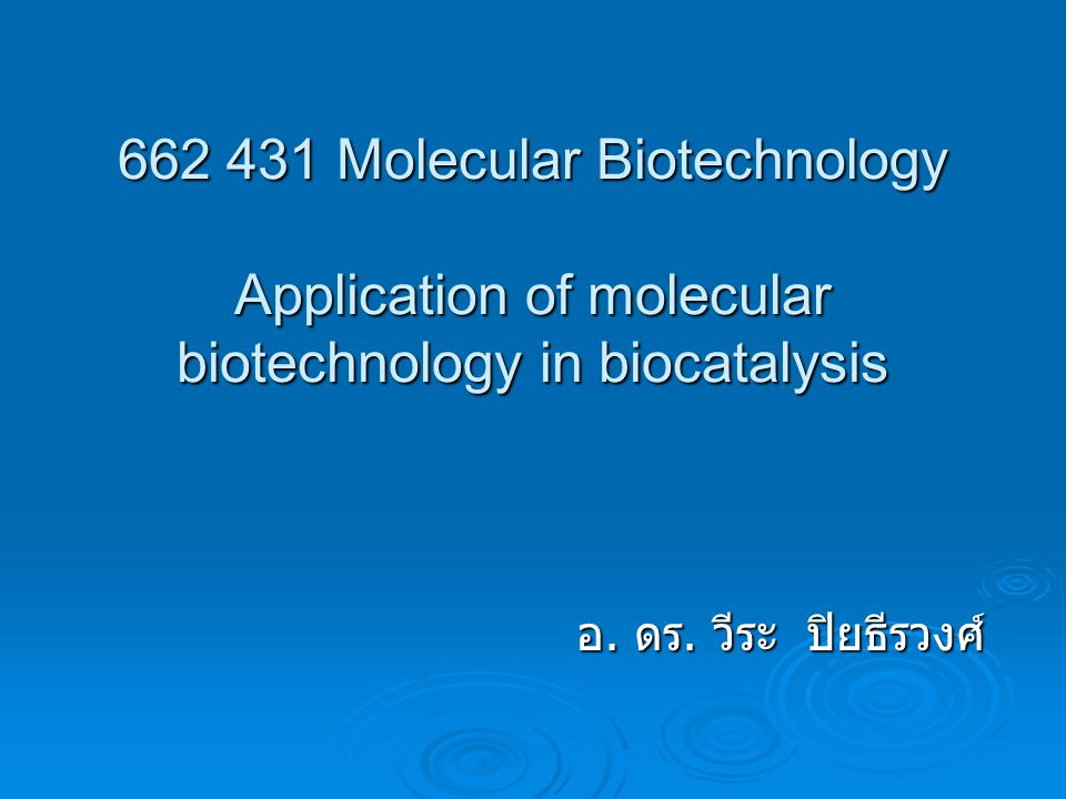 662 431 Molecular Biotechnology Application of molecular biotechnology in biocatalysis อ. ดร. วีระ ปิยธีรวงศ์
