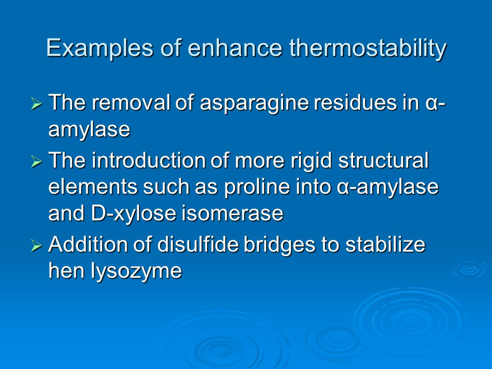 Examples of enhance thermostability  The removal of asparagine residues in α- amylase  The introduction of more rigid structural elements such as proline into α-amylase and D-xylose isomerase  Addition of disulfide bridges to stabilize hen lysozyme