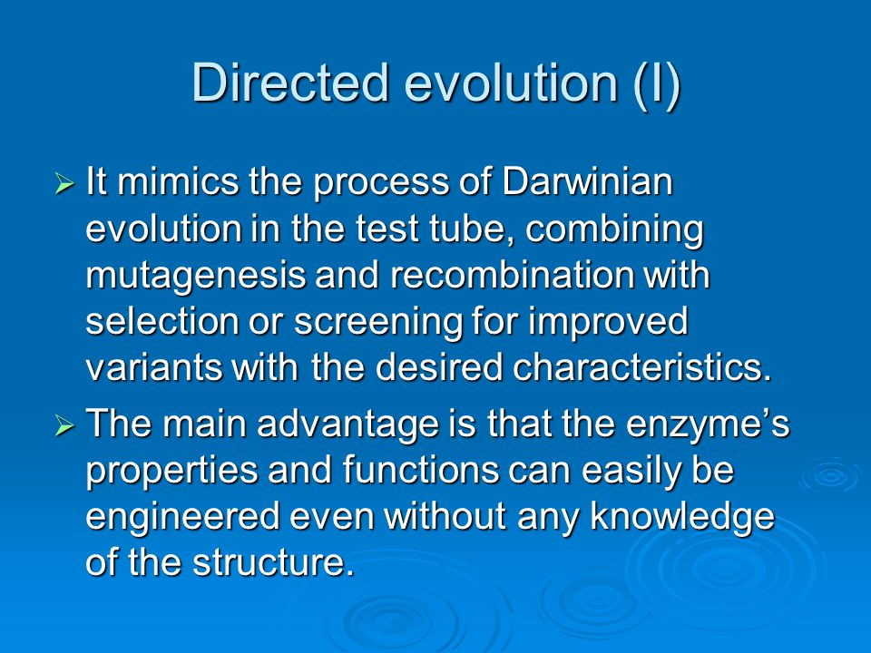 Directed evolution (I)  It mimics the process of Darwinian evolution in the test tube, combining mutagenesis and recombination with selection or screening for improved variants with the desired characteristics.