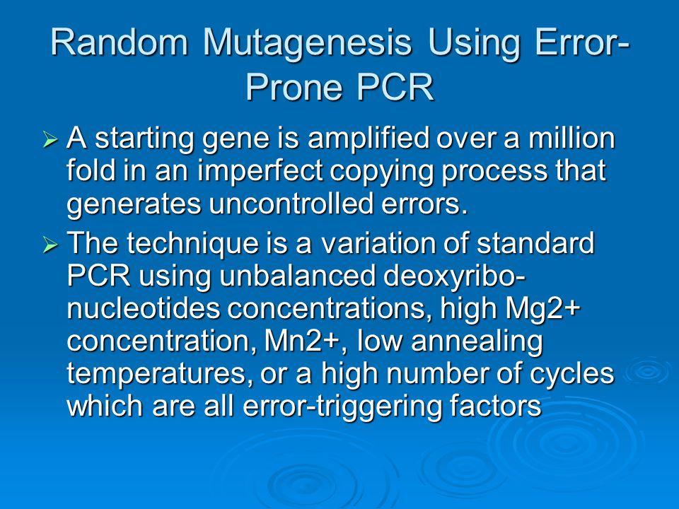 Random Mutagenesis Using Error- Prone PCR  A starting gene is amplified over a million fold in an imperfect copying process that generates uncontrolled errors.