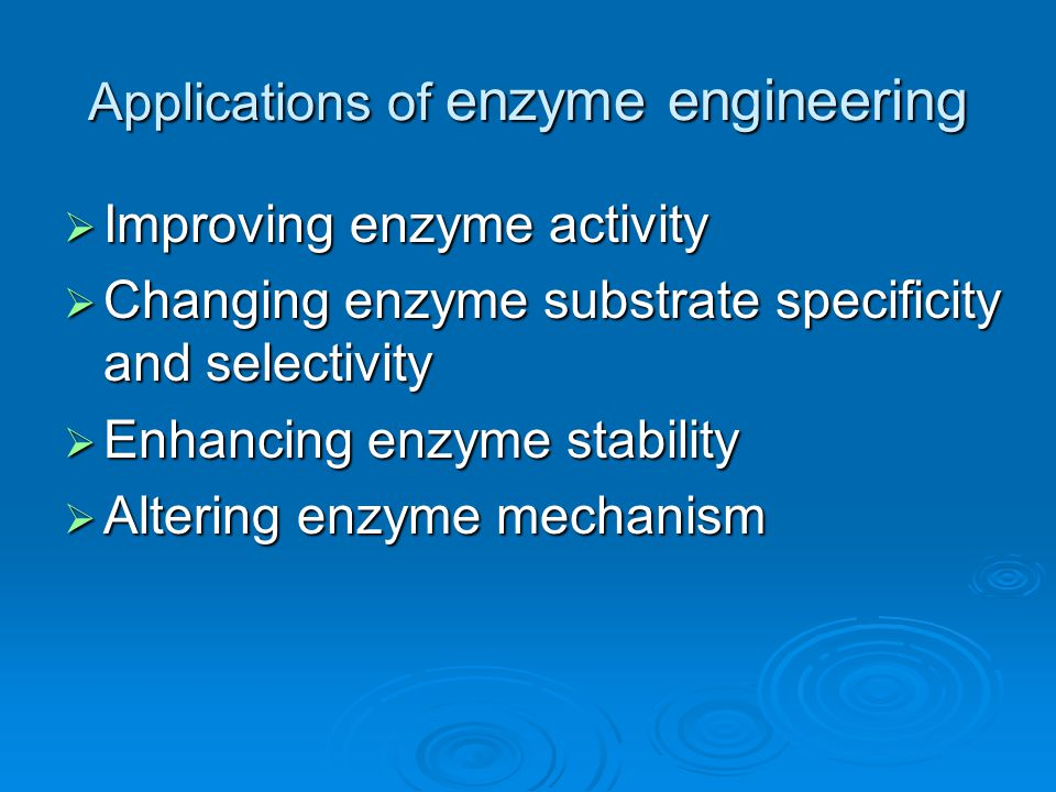 Applications of enzyme engineering  Improving enzyme activity  Changing enzyme substrate specificity and selectivity  Enhancing enzyme stability  Altering enzyme mechanism
