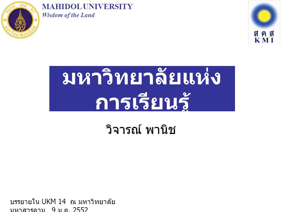 มหาวิทยาลัยแห่ง การเรียนรู้ วิจารณ์ พานิช MAHIDOL UNIVERSITY Wisdom of the Land บรรยายใน UKM 14 ณ มหาวิทยาลัย มหาสารคาม 9 ม. ค. 2552