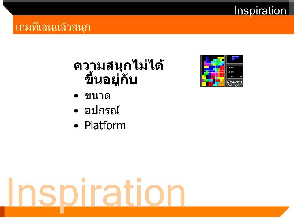Inspiration เกมที่เล่นแล้วสนุก Inspiration ความสนุกไม่ได้ ขึ้นอยู่กับ ขนาด อุปกรณ์ Platform