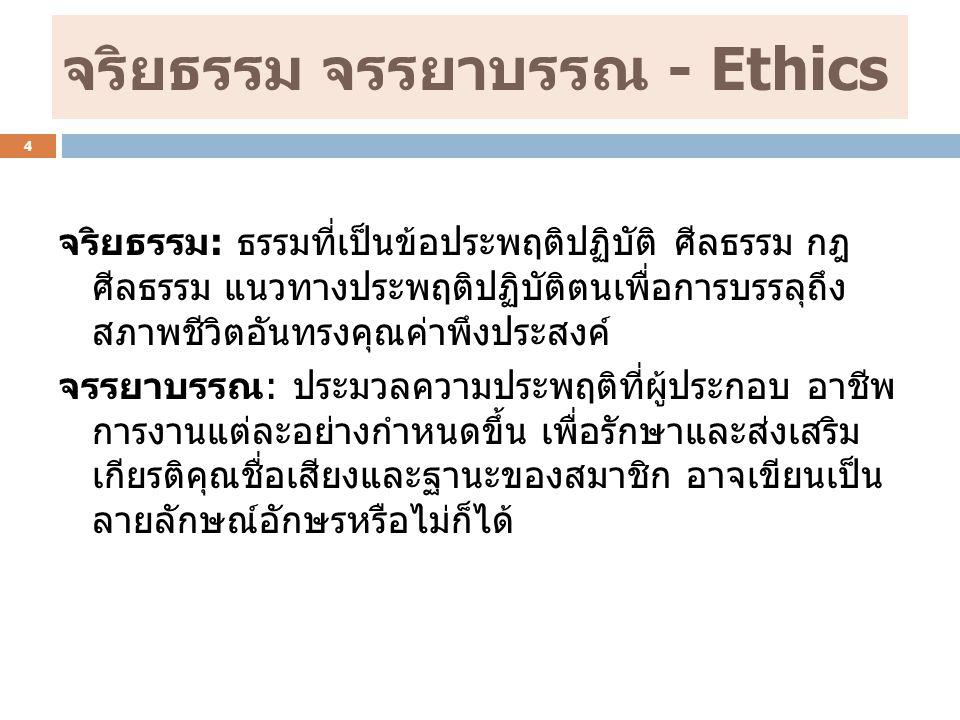 จริยธรรม จรรยาบรรณ - Ethics จริยธรรม: ธรรมที่เป็นข้อประพฤติปฏิบัติ ศีลธรรม กฎ ศีลธรรม แนวทางประพฤติปฏิบัติตนเพื่อการบรรลุถึง สภาพชีวิตอันทรงคุณค่าพึงประสงค์ จรรยาบรรณ: ประมวลความประพฤติที่ผู้ประกอบ อาชีพ การงานแต่ละอย่างกำหนดขึ้น เพื่อรักษาและส่งเสริม เกียรติคุณชื่อเสียงและฐานะของสมาชิก อาจเขียนเป็น ลายลักษณ์อักษรหรือไม่ก็ได้ 4
