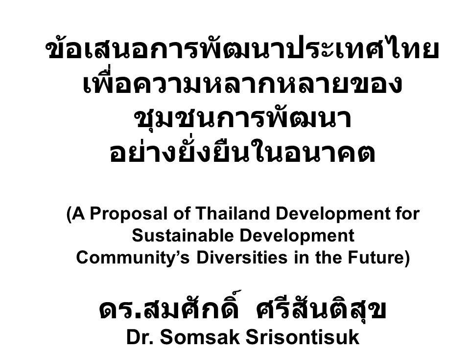 ข้อเสนอการพัฒนาประเทศไทย เพื่อความหลากหลายของ ชุมชนการพัฒนา อย่างยั่งยืนในอนาคต (A Proposal of Thailand Development for Sustainable Development Community's Diversities in the Future) ดร.