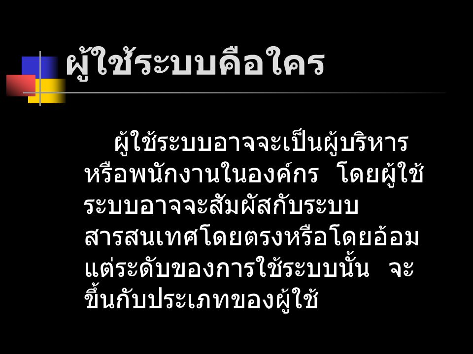 Internal systems users หมายถึง ผู้ที่ใช้ระบบภายในองค์กรของ ตนเอง ประกอบด้วย Clerical and service workers Technical and professional staff or knowledge workers Supervisors และ team leaders Executive managers or top managers