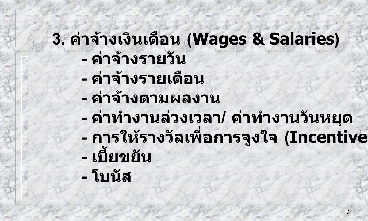 3 3. ค่าจ้างเงินเดือน (Wages & Salaries) - ค่าจ้างรายวัน - ค่าจ้างรายเดือน - ค่าจ้างตามผลงาน - ค่าทำงานล่วงเวลา / ค่าทำงานวันหยุด - การให้รางวัลเพื่อก