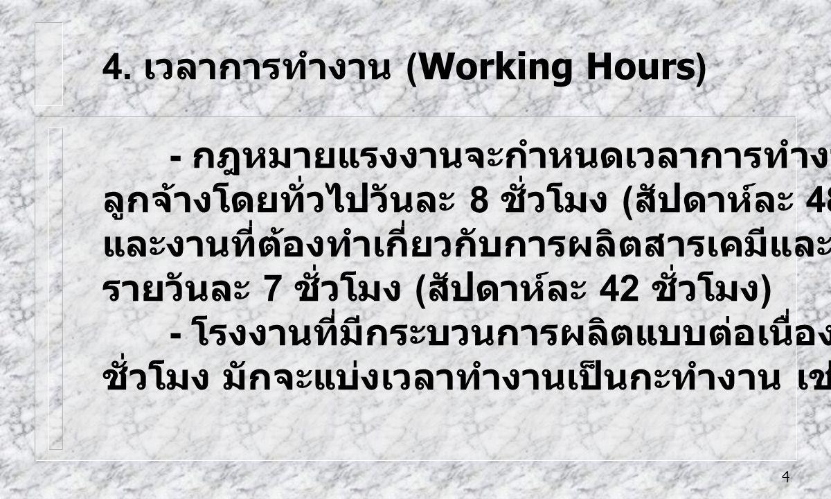4 4. เวลาการทำงาน (Working Hours) - กฎหมายแรงงานจะกำหนดเวลาการทำงานของ ลูกจ้างโดยทั่วไปวันละ 8 ชั่วโมง ( สัปดาห์ละ 48 ชั่วโมง ) และงานที่ต้องทำเกี่ยวก