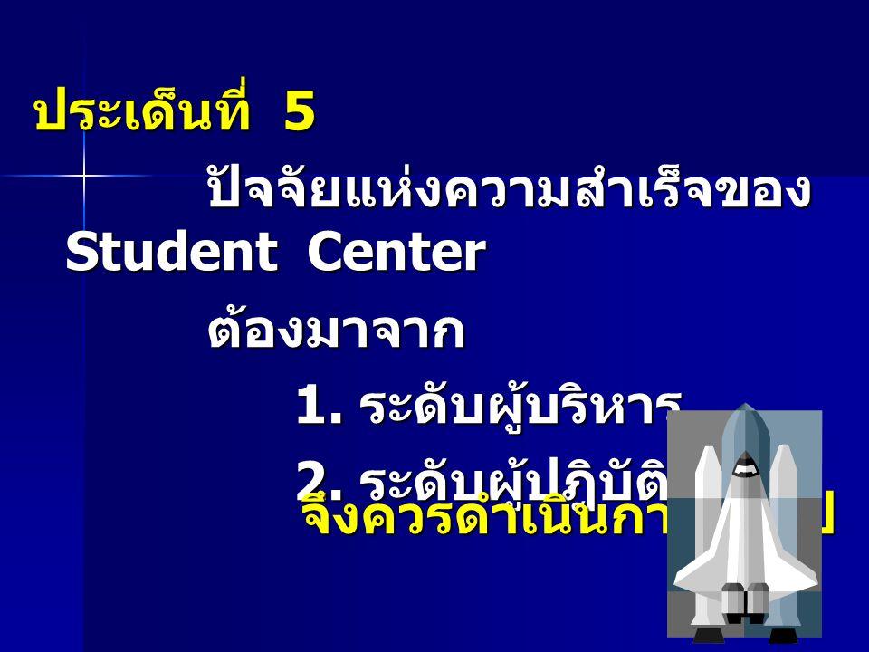 ประเด็นที่ 5 ปัจจัยแห่งความสำเร็จของ Student Center ต้องมาจาก 1. ระดับผู้บริหาร 2. ระดับผู้ปฎิบัติ จึงควรดำเนินการต่อไป
