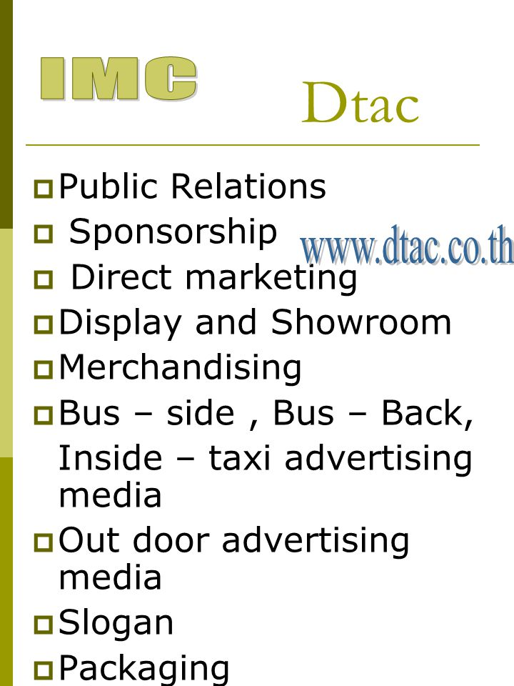  Public Relations  Sponsorship  Direct marketing  Display and Showroom  Merchandising  Bus – side, Bus – Back, Inside – taxi advertising media 
