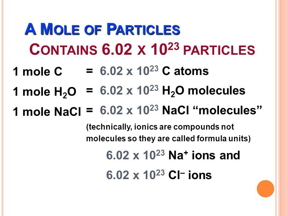 M OLE ถ้าอนุภาคคืออะตอม เรียกว่า โมลอะตอม เช่น สังกะสี (Zn) 1 โมลอะตอมมีจำนวนอะตอมเท่ากับ 6.02 x 10 23 อะตอม ถ้าอนุภาคคือโมเลกุล เรียกว่า โมลโมเลกุล เช่น ก๊าซ ไฮโดรเจน (H 2 ) 1 โมลโมเลกุลมีจำนวนโมเลกุลเท่ากับ 6.02 x 10 23 โมเลกุล ถ้าอนุภาคคือไอออน เรียกว่า โมลไอออน เช่น แคลเซียม ไอออน (Ca 2+ ) 1 โมลไอออนมีจำนวนไอออนเท่ากับ 6.02 x 10 23 ไอออน ถ้าอนุภาคคืออิเล็กตรอน เรียกว่า โมลอิเล็กตรอน 1 โมล อิเล็กตรอน หมายถึง จำนวนอิเล็กตรอนเท่ากับ 6.02 x 10 23 อิเล็กตรอน