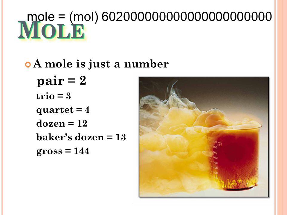 M OLE A mole is just a number pair = 2 trio = 3 quartet = 4 dozen = 12 baker's dozen = 13 gross = 144 mole = (mol) 602000000000000000000000