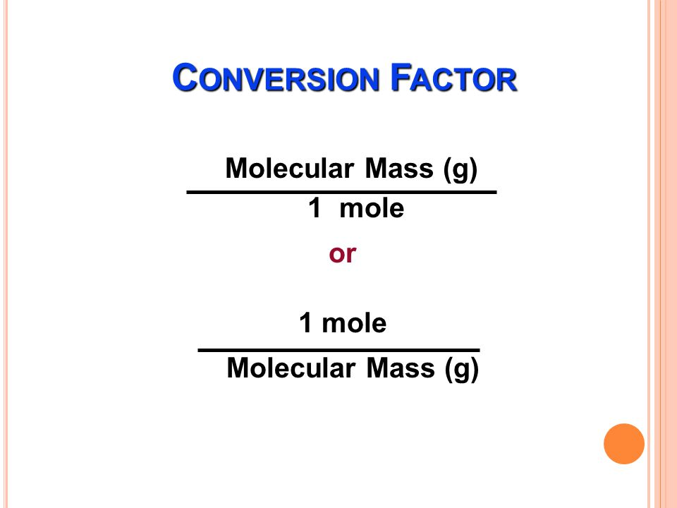 Atomic Mass (g) 1 mole or 1 mole Atomic Mass (g) C ONVERSION F ACTOR C ONVERSION F ACTOR