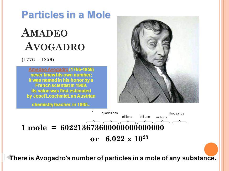 A MADEO A VOGADRO (1776 – 1856) 1 mole = 602213673600000000000000 or 6.022 x 10 23 thousands millions billionstrillions quadrillions .
